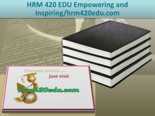 HRM 420 EDU Empowering and Inspiring/hrm420edu.com
