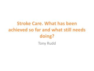 Stroke Care. What has been achieved so far and what still needs doing