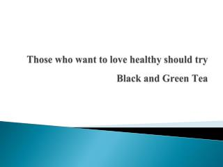 What are the benefits of having black tea and green tea