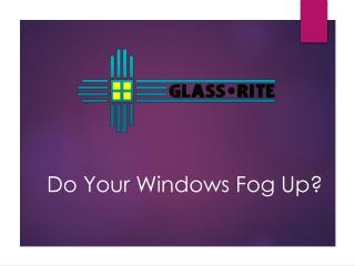 Do Your Windows Fog Up?