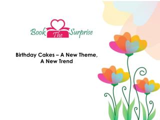 Birthday Cake Online Delivery Has Brought About New Themes and New Trends.