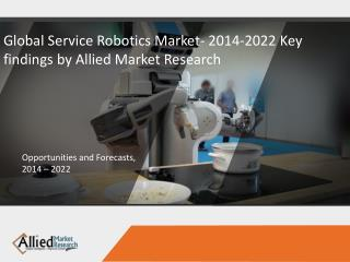 Global Service Robotics Market- 2014-2022 Key findings by Allied Market Research