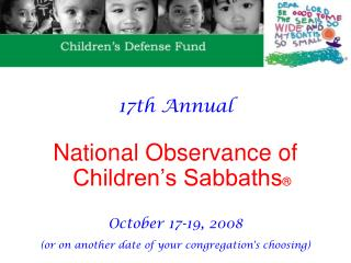 17th Annual  National Observance of Children s Sabbaths   October 17-19, 2008 or on another date of your congregations c