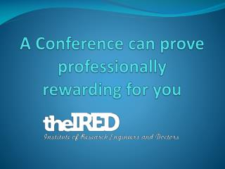A Conference can prove professionally rewarding for you
