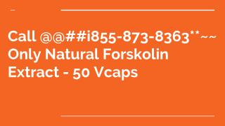 Call @@##i855-873-8363**~~ Only Natural Forskolin Extract - 50 Vcaps