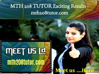 MTH 208 TUTOR Exciting Results -mth208tutor.com