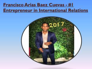 Francisco Arias Baez Cuevas - #1 Entrepreneur in International Relations