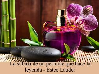 La subida de un perfume que hace la leyenda- Estee Lauder