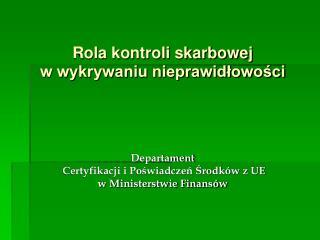 Rola kontroli skarbowej  w wykrywaniu nieprawidlowosci     Departament  Certyfikacji i Poswiadczen Srodk w z UE w Minist