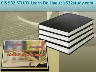 CIS 532 STUDY Learn Do Live /cis532study.com
