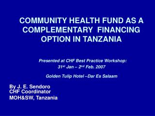 COMMUNITY HEALTH FUND AS A COMPLEMENTARY  FINANCING OPTION IN TANZANIA   Presented at CHF Best Practice Workshop:  31st