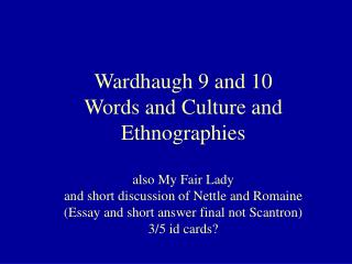 Wardhaugh 9 and 10 Words and Culture and Ethnographies  also My Fair Lady  and short discussion of Nettle and Romaine Es