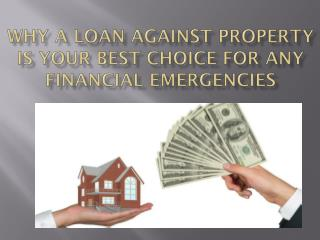 Why A Loan Against Property Is Your Best Choice for Any Financial Emergencies