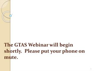 The GTAS Webinar will begin shortly.  Please put your phone on mute.