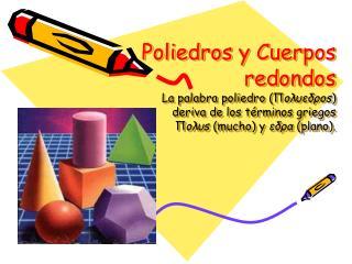 Poliedros y Cuerpos redondos La palabra poliedro oedos deriva de los t rminos griegos os mucho y eda plano.