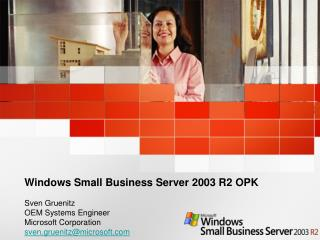 Windows Small Business Server 2003 R2 OPK  Sven Gruenitz OEM Systems Engineer Microsoft Corporation sven.gruenitzmicroso