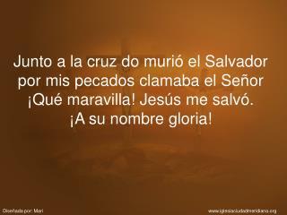 Junto a la cruz do muri  el Salvador por mis pecados clamaba el Se or  Qu  maravilla Jes s me salv .  A su nombre gloria