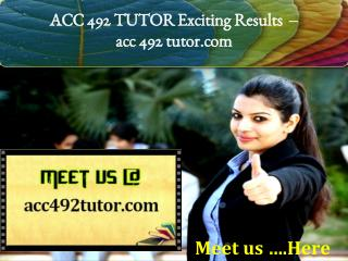 ACC 492 TUTOR Exciting Results - acc 492 tutor.com