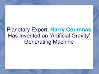 Planetary Expert, Harry Coumnas Has Invented an 'Artificial Gravity' Generating Machine