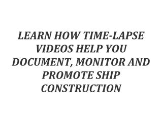 LEARN HOW TIME-LAPSE VIDEOS HELP YOU DOCUMENT, MONITOR AND PROMOTE SHIP CONSTRUCTION