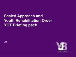 Scaled Approach and  Youth Rehabilitation Order YOT Briefing pack     v1.2