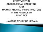 INVESTMENT IN  AGRICULTURAL MARKETING  AND  MARKET RELATED INFRASTRUCTURE  IN THE ABSENCE OF  APMC ACT     A CASE STUDY