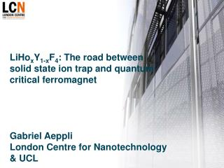 LiHoxY1-xF4: The road between solid state ion trap and quantum critical ferromagnet       Gabriel Aeppli London Centre f