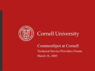 CommonSpot at Cornell Technical Service Providers Forum March 16, 2005