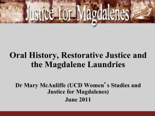 Oral History, Restorative Justice and the Magdalene Laundries  Dr Mary McAuliffe UCD Women s Studies and Justice for Mag