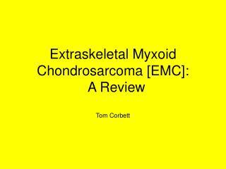 Extraskeletal Myxoid Chondrosarcoma [EMC]:   A Review  Tom Corbett