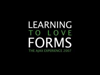 Learning To Love Forms [The Ajax Experience East 2007]