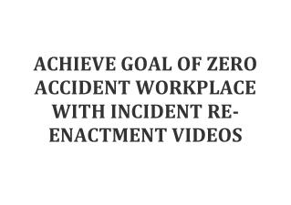 ACHIEVE GOAL OF ZERO ACCIDENT WORKPLACE WITH INCIDENT RE-ENACTMENT VIDEOS