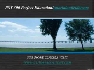 PSY 300 Perfect Education/tutorialoutletdotcom