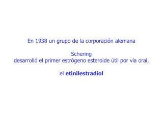 En 1938 un grupo de la corporaci n alemana   Schering  desarroll  el primer estr geno esteroide  til por v a oral,   el