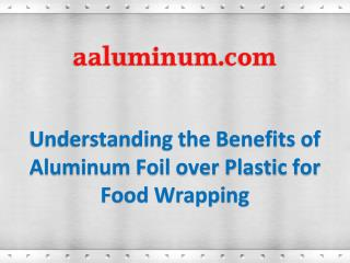 Understanding the Benefits of Aluminum Foil over Plastic for Food Wrapping