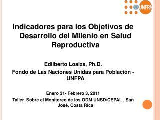 Indicadores para los Objetivos de Desarrollo del Milenio en Salud Reproductiva  Edilberto Loaiza, Ph.D.  Fondo de Las Na