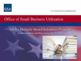 GSA s Multiple Award Schedules Program Understanding and Beginning the Process