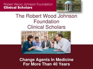 The Robert Wood Johnson Foundation  Clinical Scholars      Change Agents In Medicine  For More Than 40 Years