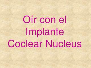 O r con el Implante Coclear Nucleus