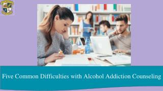 Five common difficulties with alcohol addiction counseling