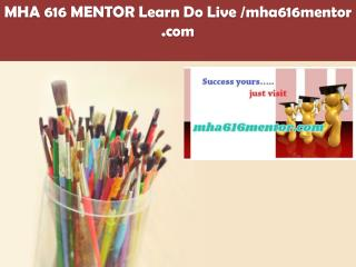 MHA 616 MENTOR Learn Do Live /mha616mentor.com