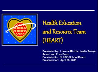 Health Education  and Resource Team  HEART   Presented by:  Lorrene Ritchie, Leslie Teruya-Acard, and Elsie Szeto Presen