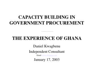 CAPACITY BUILDING IN GOVERNMENT PROCUREMENT  ______________________  THE EXPERIENCE OF GHANA     Daniel Kwagbenu Indepen