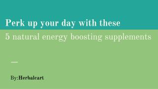 Perk up your day with these 5 natural energy boosting supplements _ herbalcart