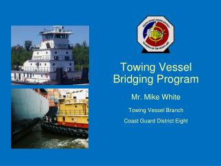 Towing Vessel  Bridging Program  Mr. Mike White  Towing Vessel Branch   Coast Guard District Eight
