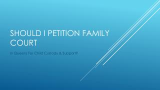 Regarding Child Custody and Support In Queens Do I Petition Family Court