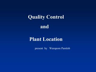 Quality Control          and        Plant Location           present  by   Waraporn Parnlob