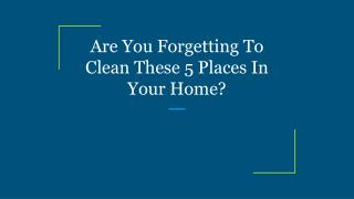 Are You Forgetting To Clean These 5 Places In Your Home?