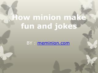 How minion make fun and jokes
