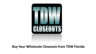 Buy Your Wholesale Closeouts from TDW Florida - PPT